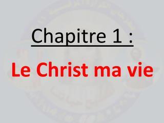 Chapitre 1:  Le  Christ ma  vie
