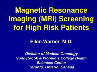 Magnetic Resonance Imaging MRI Screening for High Risk Patients  Ellen Warner  M.D.   Division of Medical Oncology Sun