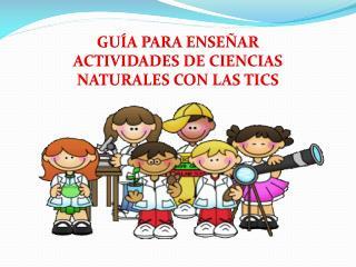 GUÍA PARA ENSEÑAR ACTIVIDADES DE CIENCIAS NATURALES CON LAS TICS