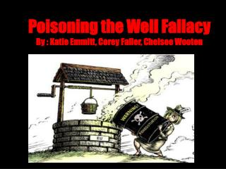 Poisoning the Well Fallacy By : Katie Emmitt, Corey Faller, Chelsee Wooten