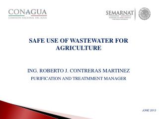 SAFE USE OF WASTEWATER FOR  AGRICULTURE ING. ROBERTO J. CONTRERAS MARTINEZ