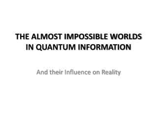 THE ALMOST IMPOSSIBLE WORLDS IN QUANTUM INFORMATION