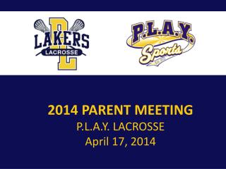 2014 PARENT MEETING P.L.A.Y .  LACROSSE  April 17, 2014