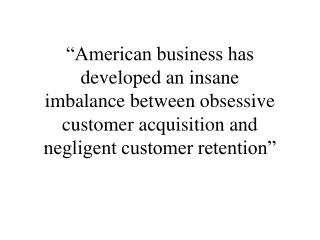 American business has developed an insane imbalance between obsessive customer acquisition and negligent customer reten