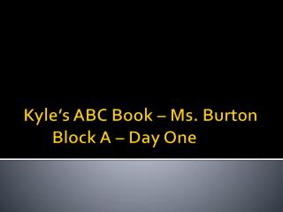 Kyle's ABC Book – Ms. BurtonBlock A – Day One