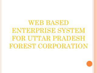 WEB BASED ENTERPRISE SYSTEM FOR UTTAR PRADESH FOREST CORPORATION
