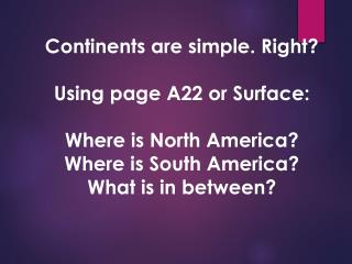 Continents are simple. Right? Using page A22  or Surface: Where is North America?