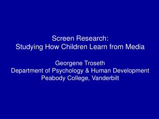 Screen Research: Studying How Children Learn from Media Georgene Troseth