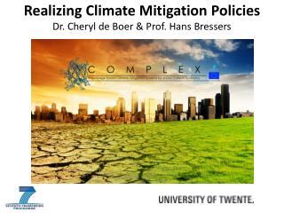 Realizing Climate Mitigation Policies Dr. Cheryl de Boer & Prof. Hans Bressers