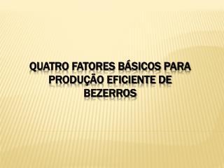 QUATRO FATORES BÁSICOS PARA PRODUÇÃO EFICIENTE DE BEZERROS