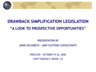 DRAWBACK SIMPLIFICATION LEGISLATION  A LOOK TO PROSPECTIVE OPPORTUNITIES   PRESENTATION BY ANNE HILSABECK   AMH CUSTOMS