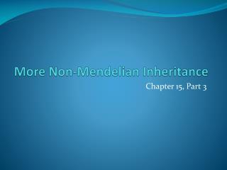 More Non- Mendelian  Inheritance