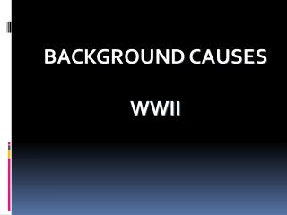 BACKGROUND CAUSES WWII
