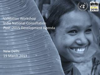 Validation Workshop India National Consultation Post -2015 Development Agenda New Delhi