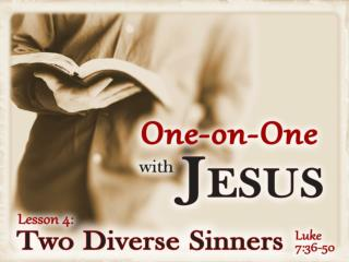"The Woman and Jesus (Luke 7:36-38, 47-48, 50) She was admittedly ""a sinner"" (7:37, 47)"