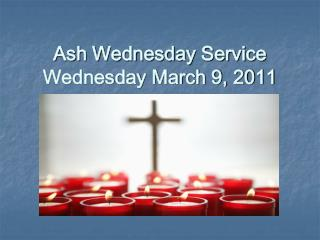 Ash Wednesday Service Wednesday March 9, 2011
