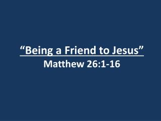 """Being a Friend to Jesus"" Matthew 26:1-16"