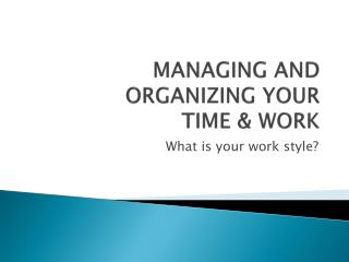 MANAGING AND ORGANIZING YOUR  TIME & WORK