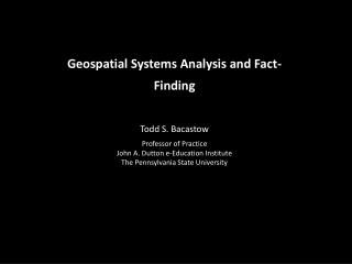 Geospatial Systems  Analysis  and Fact-Finding Todd S. Bacastow Professor of  Practice