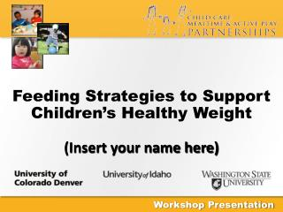 Feeding Strategies to Support Children's Healthy  Weight (Insert your name here)