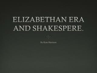 ELIZABETHAN ERA AND SHAKESPERE.