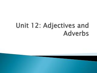 Unit 12: Adjectives and Adverbs