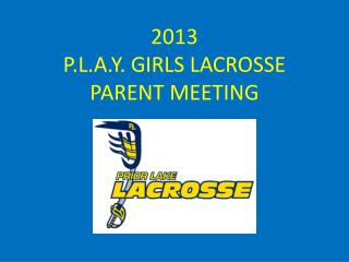 2013  P.L.A.Y .  GIRLS LACROSSE  PARENT  MEETING