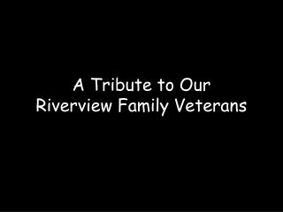 A Tribute to Our Riverview Family Veterans