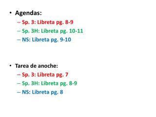 Agendas:  Sp. 3:  Libreta  pg.  8-9 Sp. 3H:  Libreta  pg.  10-11 NS:  Libreta  pg.  9-10