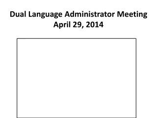 Dual Language Administrator Meeting  April 29, 2014