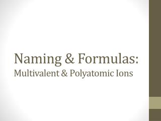 Naming & Formulas: Multivalent & Polyatomic Ions