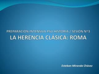 PREPARACIÓN INTENSIVA PSU HISTORIA / SESIÓN Nº3 LA HERENCIA CLÁSICA: ROMA