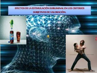 EFECTOS DE LA ESTIMULACIÓN SUBLIMINAL EN LOS CRITERIOS SUBJETIVOS DE VALORACIÓN.
