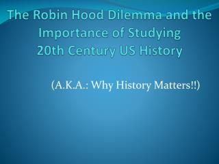 The Robin Hood Dilemma and the Importance of Studying  20th Century US History
