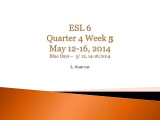 ESL 6 Quarter 4 Week  5 May  12-16 ,  2014 Blue  Days –   5/  12, 14-16/2014