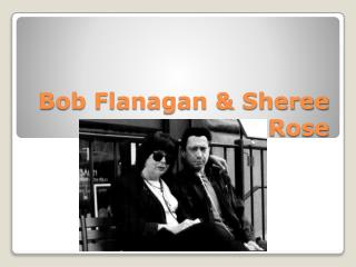 Bob Flanagan &  Sheree  Rose