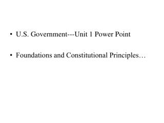 U.S. Government---Unit 1 Power Point Foundations and Constitutional Principles�