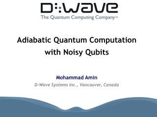 Adiabatic Quantum Computation  with Noisy Qubits   Mohammad Amin D-Wave Systems Inc., Vancouver, Canada