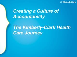 Creating a Culture of Accountability The Kimberly-Clark Health Care Journey