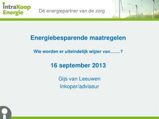 Energiebesparende maatregelen Wie worden er uiteindelijk wijzer  van…….? 16  september  2013