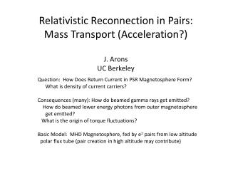 Relativistic Reconnection in Pairs: Mass Transport (Acceleration?) J. Arons UC Berkeley