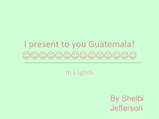I present to you Guatemala !  