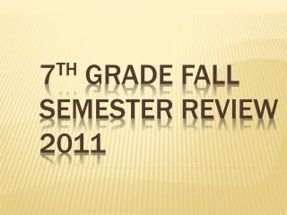 7 th  Grade Fall Semester Review 2011