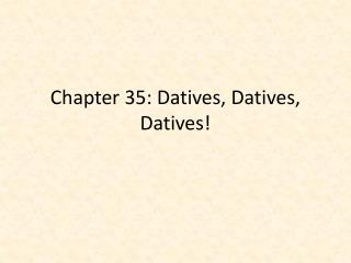 Chapter 35: Datives, Datives, Datives!