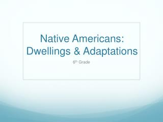 Native Americans:  Dwellings & Adaptations