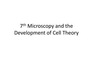 7 th  Microscopy and the Development of Cell Theory