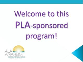 Welcome to this  PLA -sponsored program!