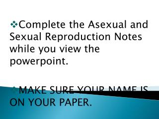 Complete the Asexual and Sexual Reproduction Notes while you view the  powerpoint .