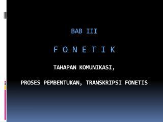 BAB  III F O N E T I K TAHAPAN  KOMUNIKASI , PROSES PEMBENTUKAN, TRANSKRIPSI FONETIS