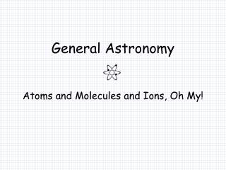 General Astronomy Atoms and Molecules and Ions, Oh My!
